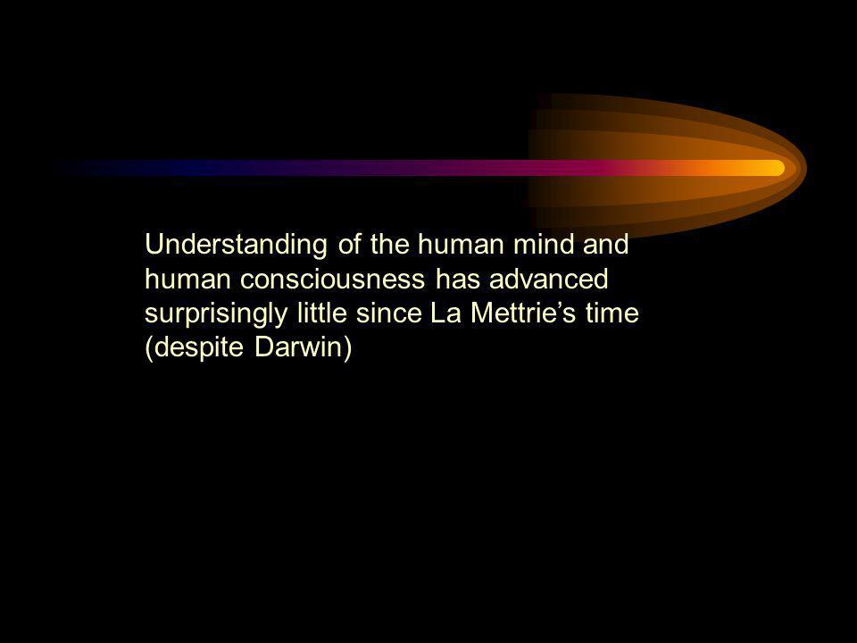 Understanding of the human mind and human consciousness has advanced surprisingly little since La Mettrie's time (despite Darwin)