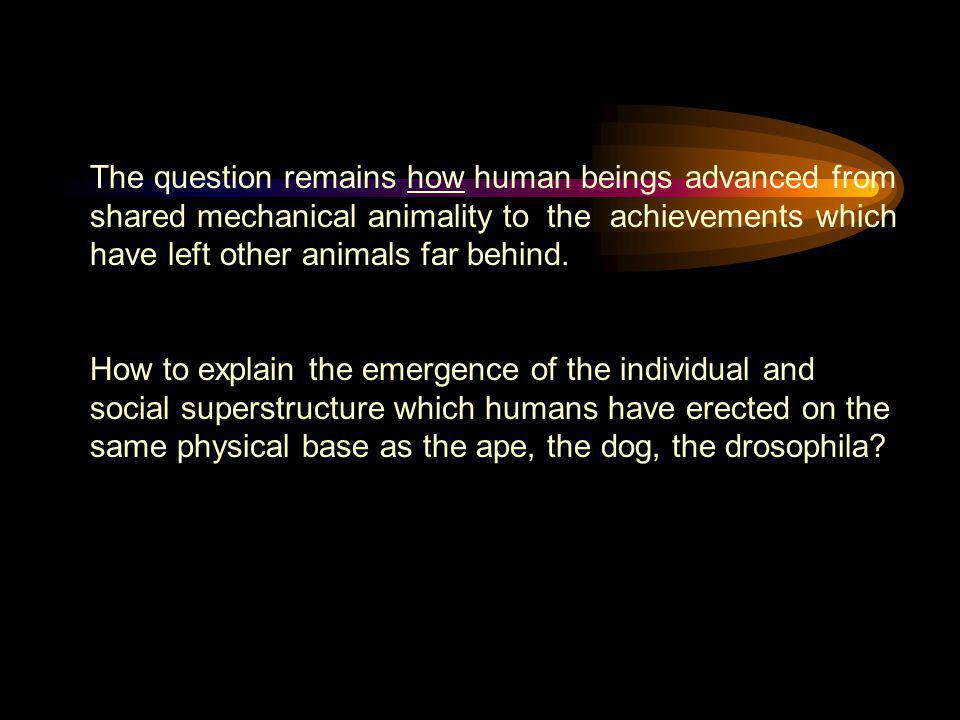 The question remains how human beings advanced from shared mechanical animality to the achievements which have left other animals far behind.