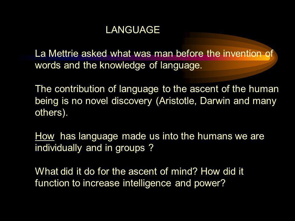 LANGUAGE La Mettrie asked what was man before the invention of words and the knowledge of language.