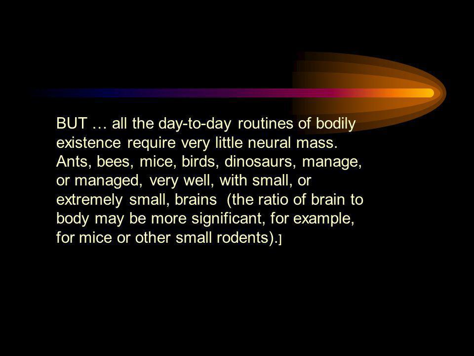 BUT … all the day-to-day routines of bodily existence require very little neural mass.