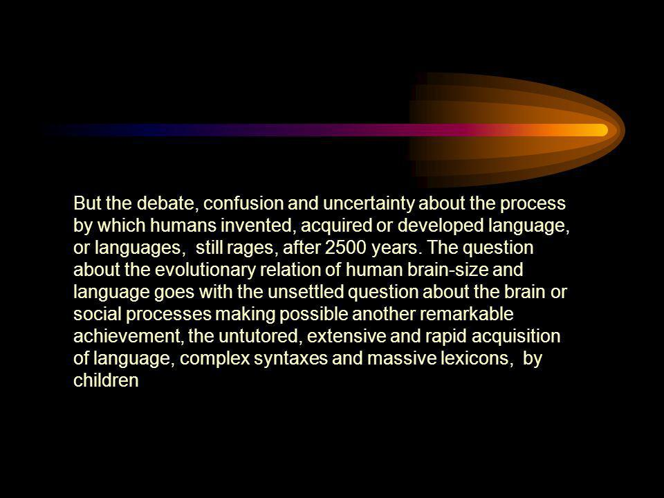 But the debate, confusion and uncertainty about the process by which humans invented, acquired or developed language, or languages, still rages, after 2500 years.