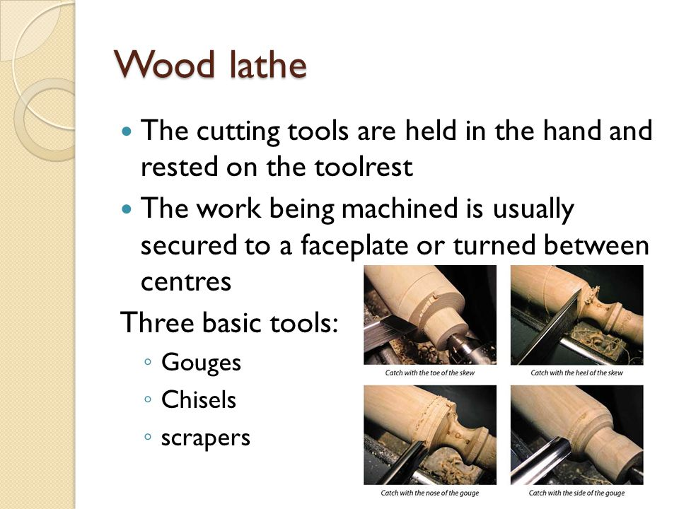 Wood lathe The cutting tools are held in the hand and rested on the toolrest.