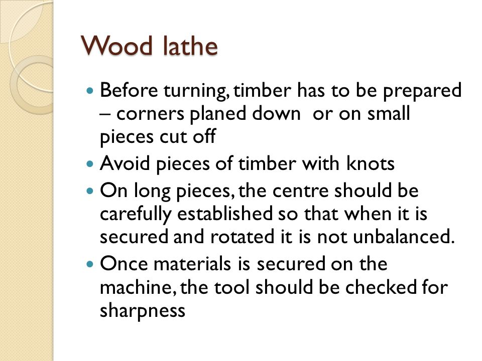 Wood lathe Before turning, timber has to be prepared – corners planed down or on small pieces cut off.
