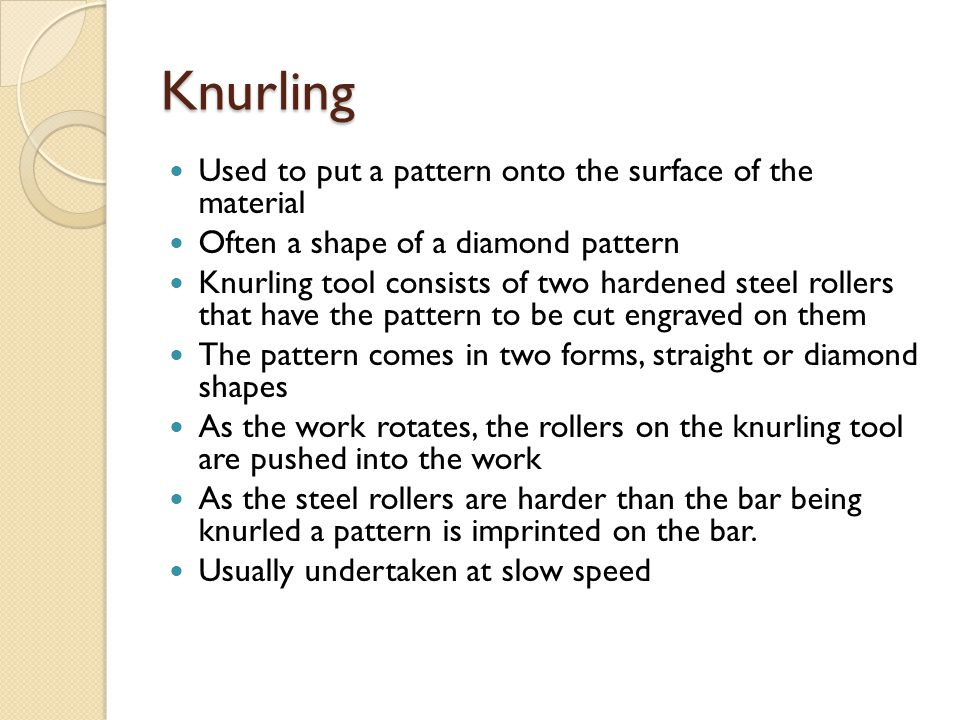 Knurling Used to put a pattern onto the surface of the material