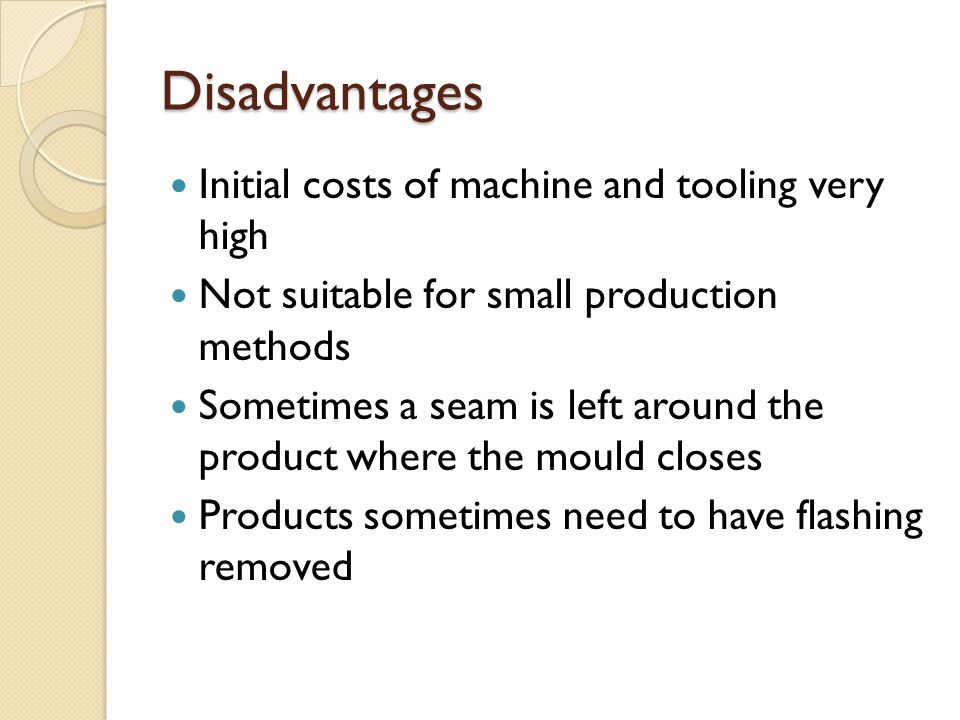 Disadvantages Initial costs of machine and tooling very high