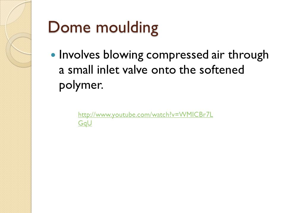 Dome moulding Involves blowing compressed air through a small inlet valve onto the softened polymer.