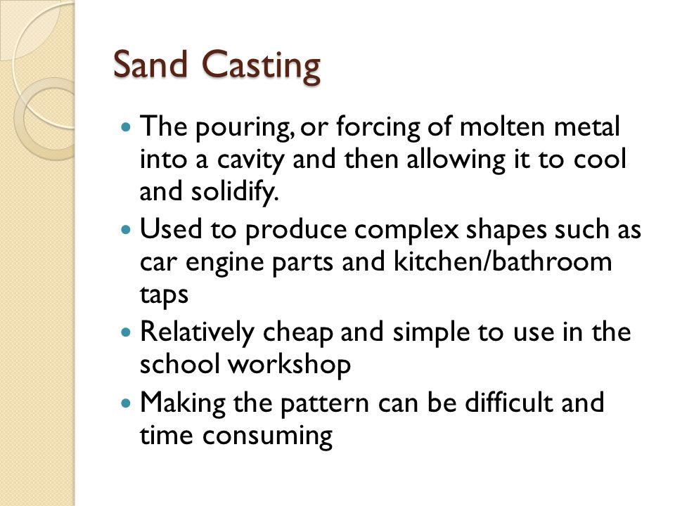 Sand Casting The pouring, or forcing of molten metal into a cavity and then allowing it to cool and solidify.
