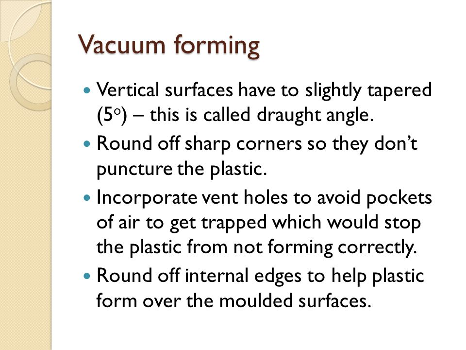 Vacuum forming Vertical surfaces have to slightly tapered (5o) – this is called draught angle.