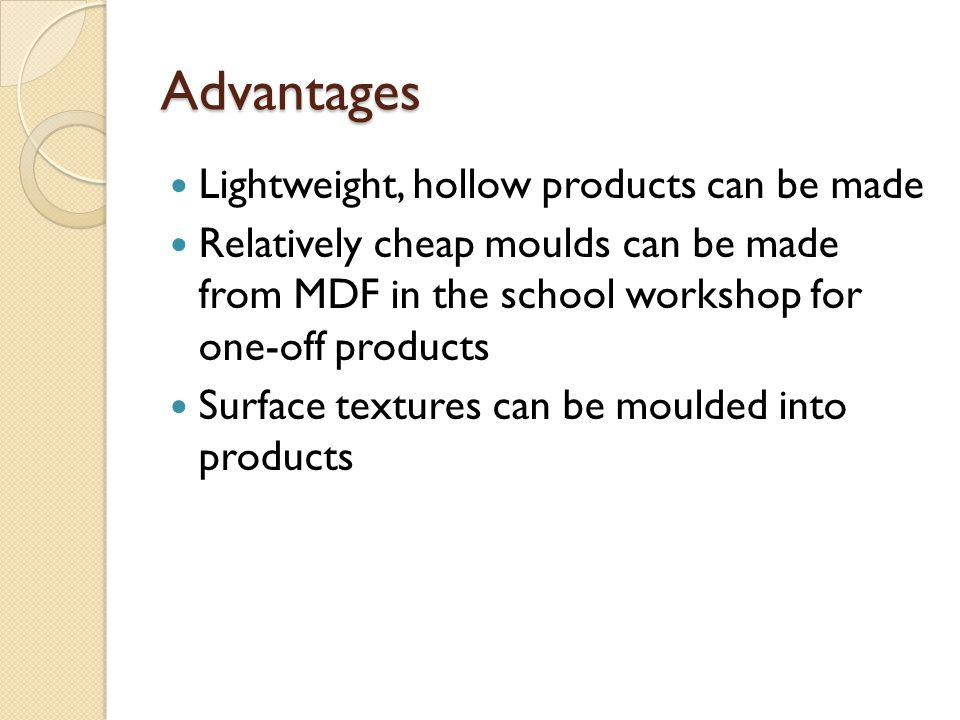 Advantages Lightweight, hollow products can be made