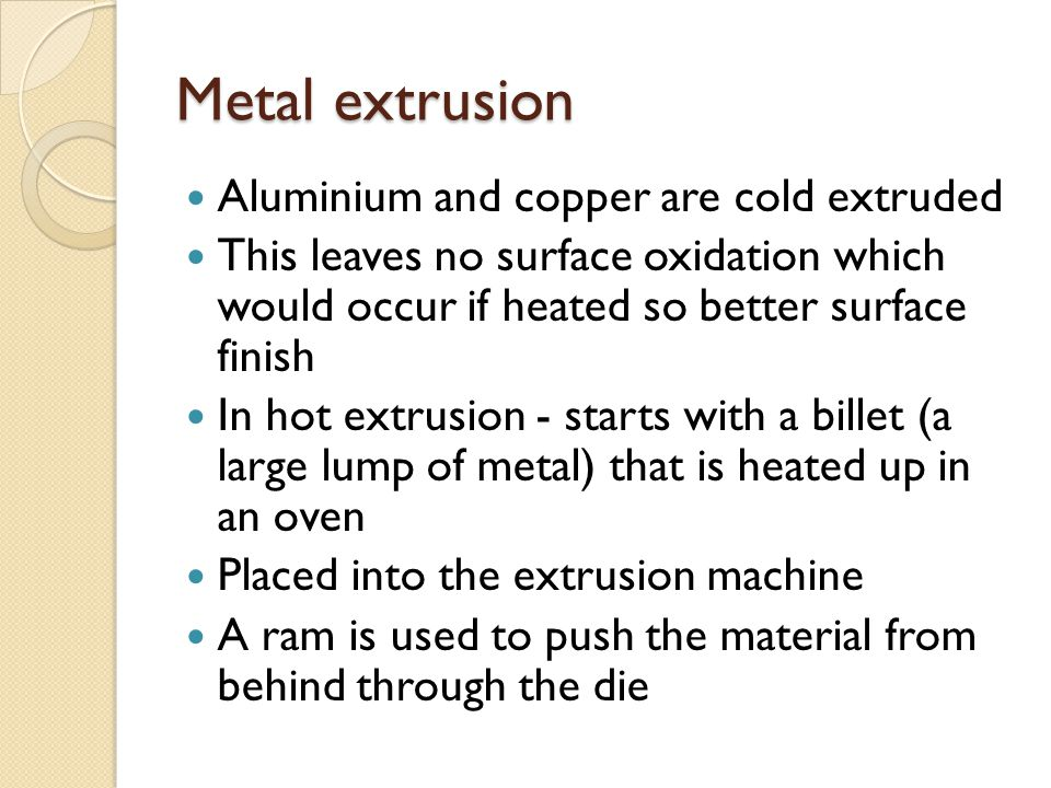 Metal extrusion Aluminium and copper are cold extruded
