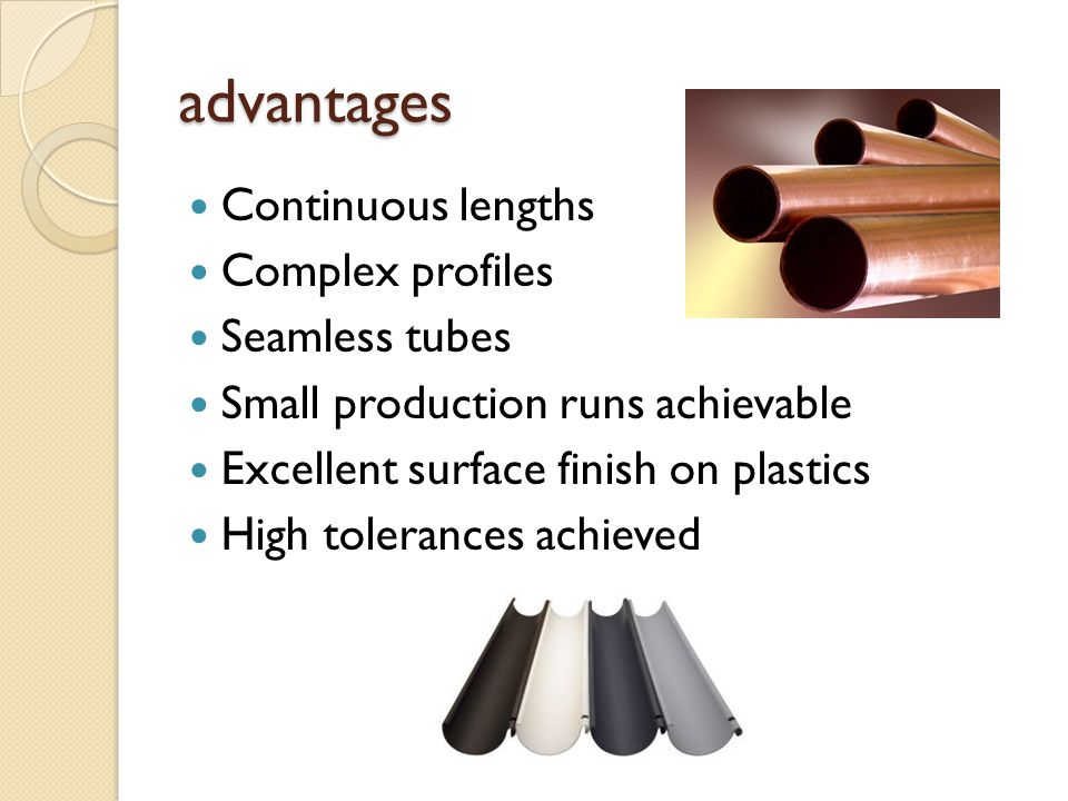 advantages Continuous lengths Complex profiles Seamless tubes