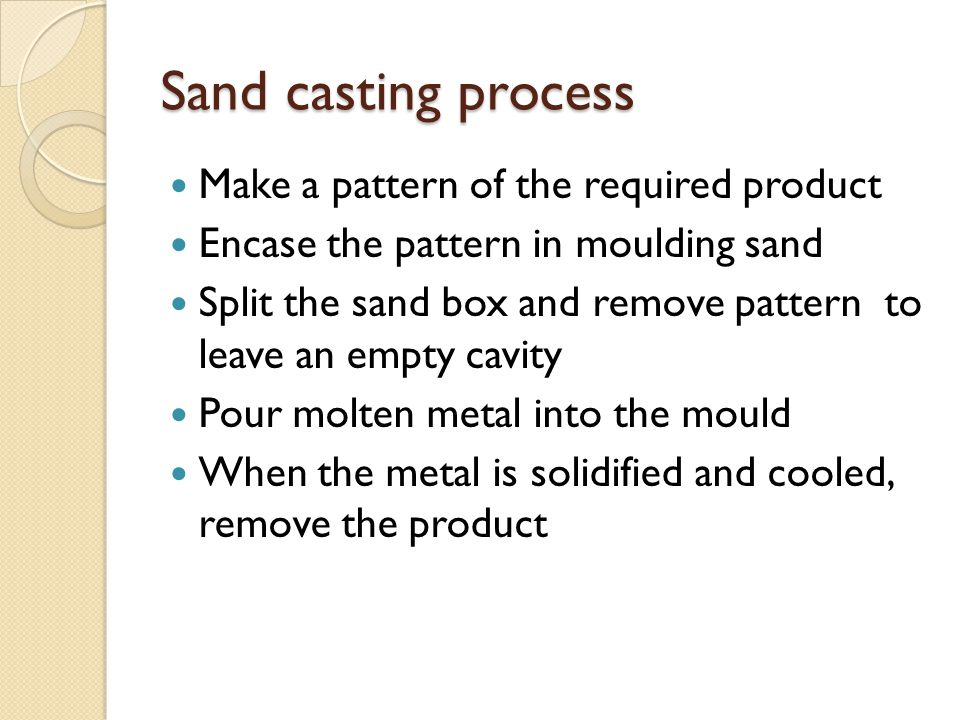 Sand casting process Make a pattern of the required product