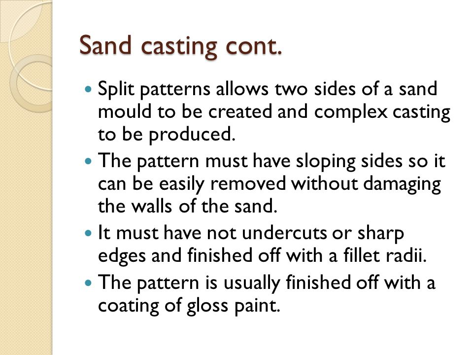 Sand casting cont. Split patterns allows two sides of a sand mould to be created and complex casting to be produced.