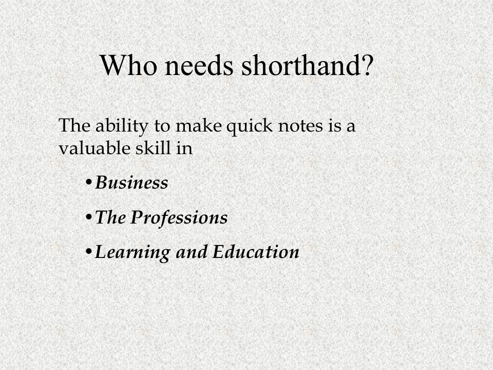 Who needs shorthand The ability to make quick notes is a valuable skill in. Business. The Professions.