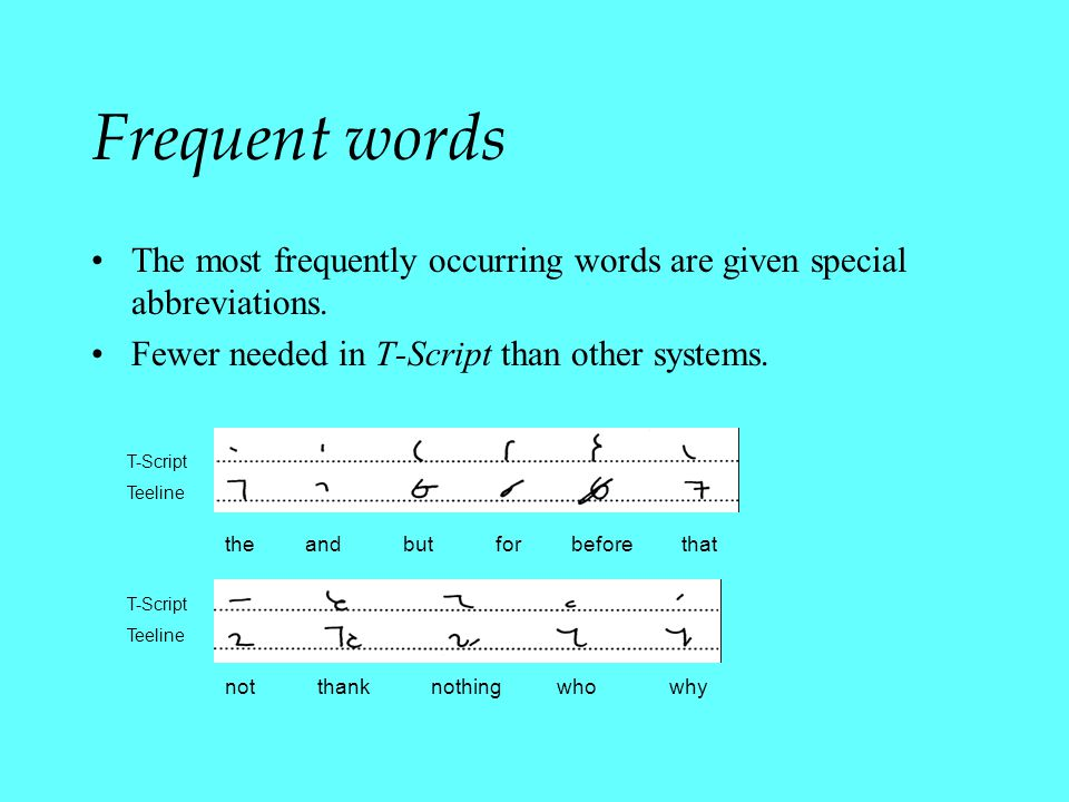 Frequent words The most frequently occurring words are given special abbreviations. Fewer needed in T-Script than other systems.