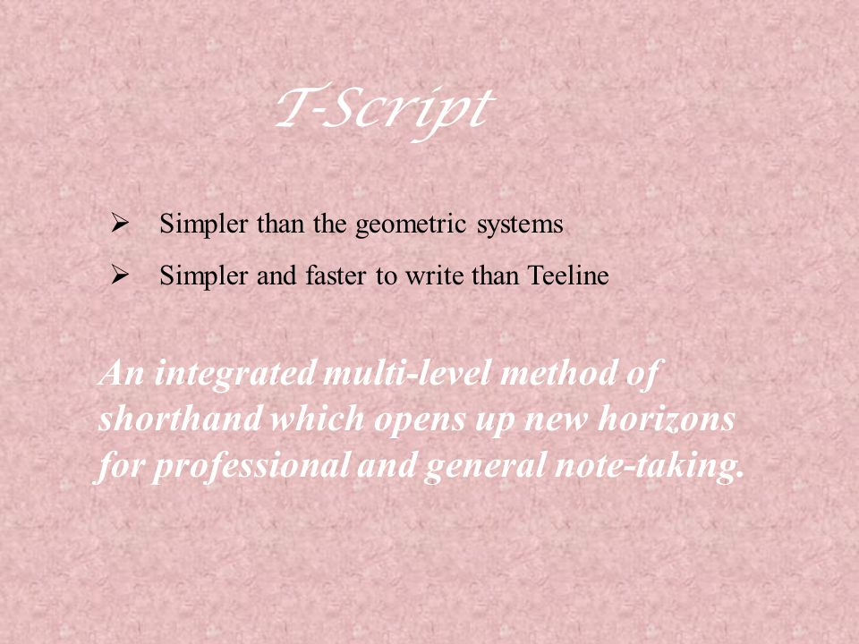 T-Script Simpler than the geometric systems. Simpler and faster to write than Teeline.