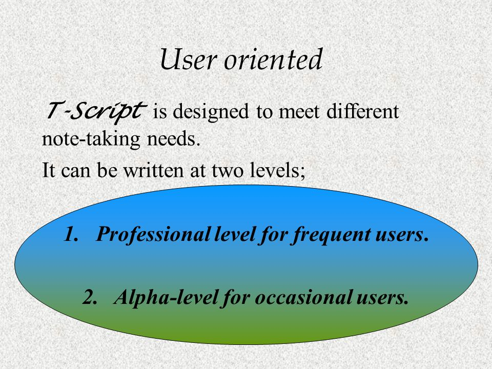 User oriented T-Script is designed to meet different note-taking needs. It can be written at two levels;
