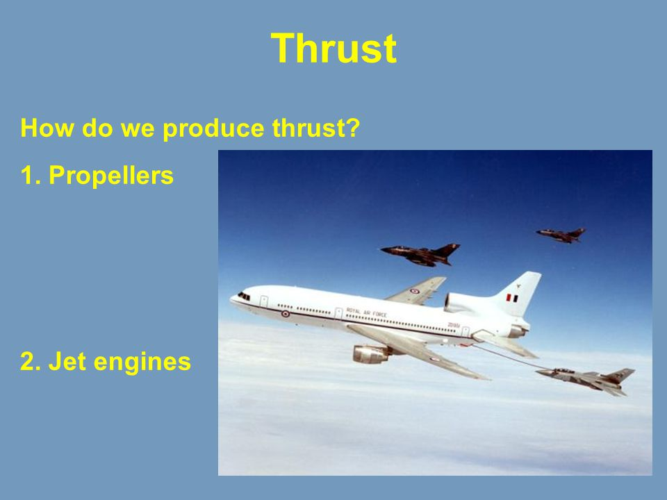 Thrust How do we produce thrust 1. Propellers 2. Jet engines Thrust