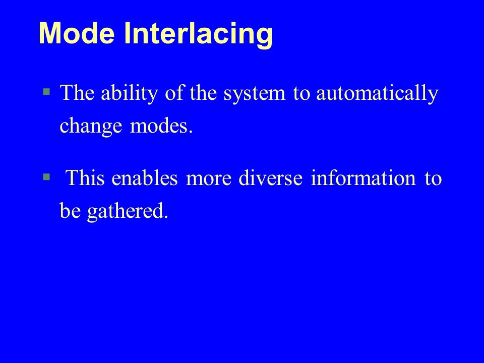 Mode Interlacing The ability of the system to automatically change modes. This enables more diverse information to be gathered.