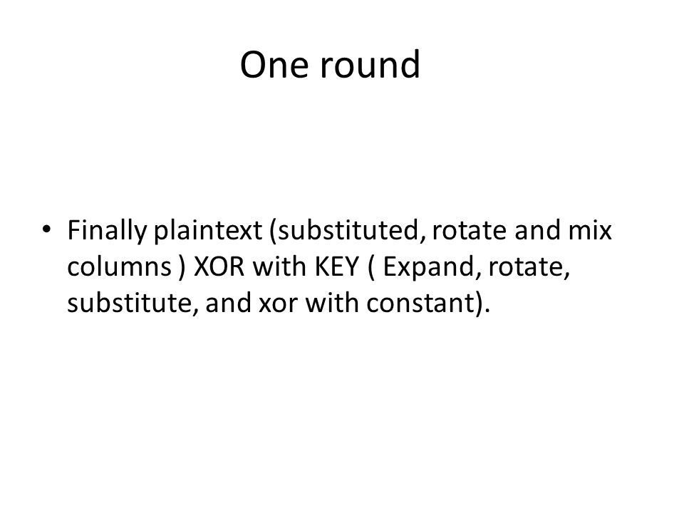 One roundFinally plaintext (substituted, rotate and mix columns ) XOR with KEY ( Expand, rotate, substitute, and xor with constant).