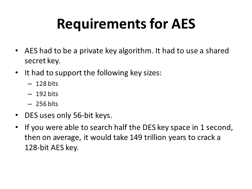 Requirements for AESAES had to be a private key algorithm. It had to use a shared secret key. It had to support the following key sizes: