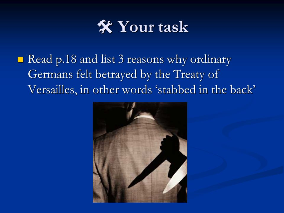  Your task Read p.18 and list 3 reasons why ordinary Germans felt betrayed by the Treaty of Versailles, in other words 'stabbed in the back'