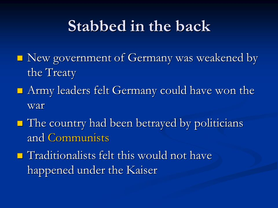 Stabbed in the back New government of Germany was weakened by the Treaty. Army leaders felt Germany could have won the war.