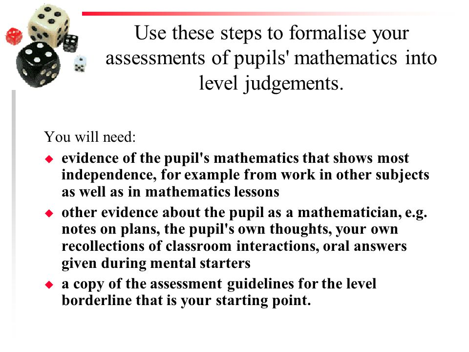 Use these steps to formalise your assessments of pupils mathematics into level judgements.