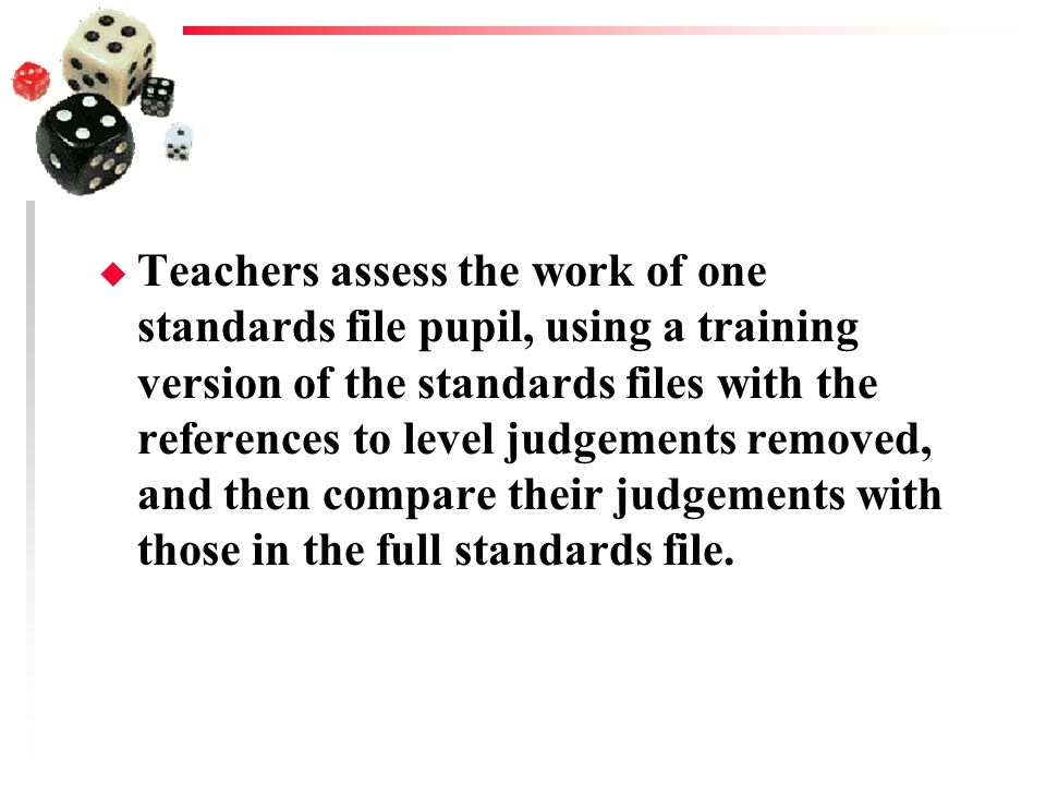 Teachers assess the work of one standards file pupil, using a training version of the standards files with the references to level judgements removed, and then compare their judgements with those in the full standards file.