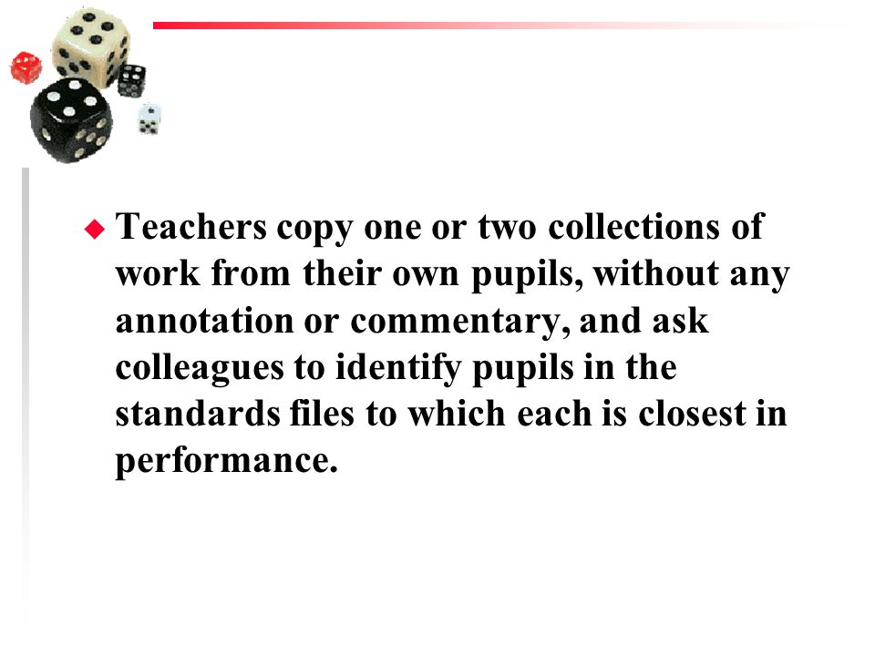Teachers copy one or two collections of work from their own pupils, without any annotation or commentary, and ask colleagues to identify pupils in the standards files to which each is closest in performance.
