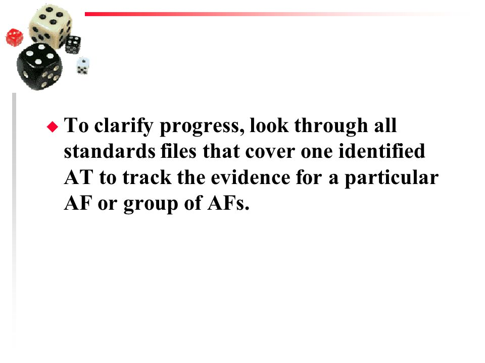 To clarify progress, look through all standards files that cover one identified AT to track the evidence for a particular AF or group of AFs.