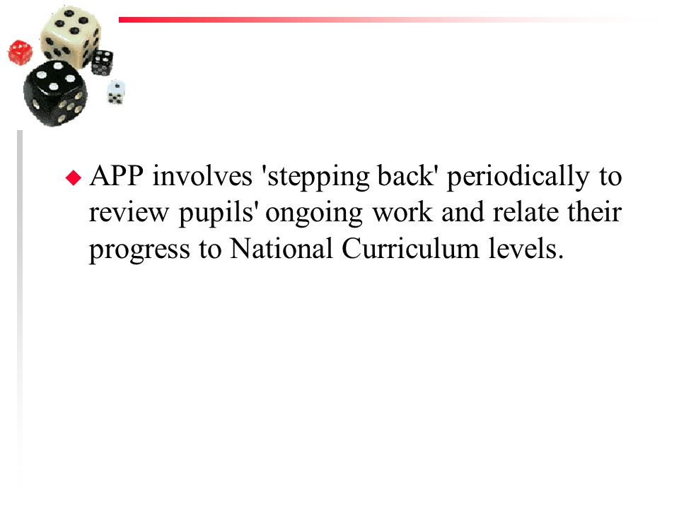 APP involves stepping back periodically to review pupils ongoing work and relate their progress to National Curriculum levels.