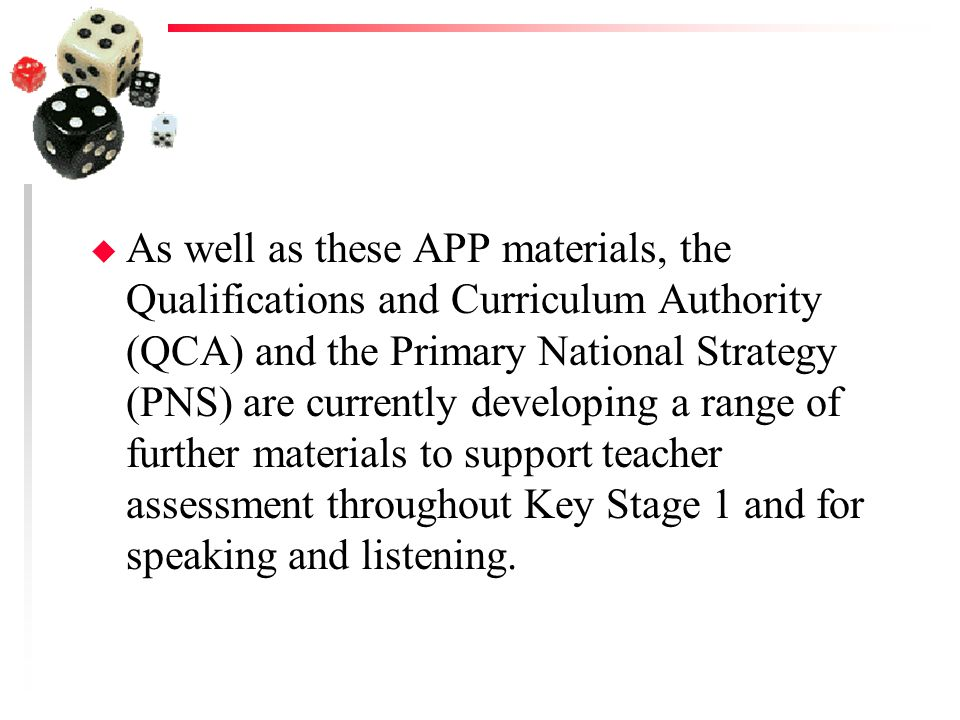 As well as these APP materials, the Qualifications and Curriculum Authority (QCA) and the Primary National Strategy (PNS) are currently developing a range of further materials to support teacher assessment throughout Key Stage 1 and for speaking and listening.