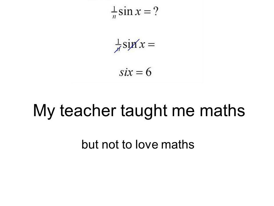 My teacher taught me maths