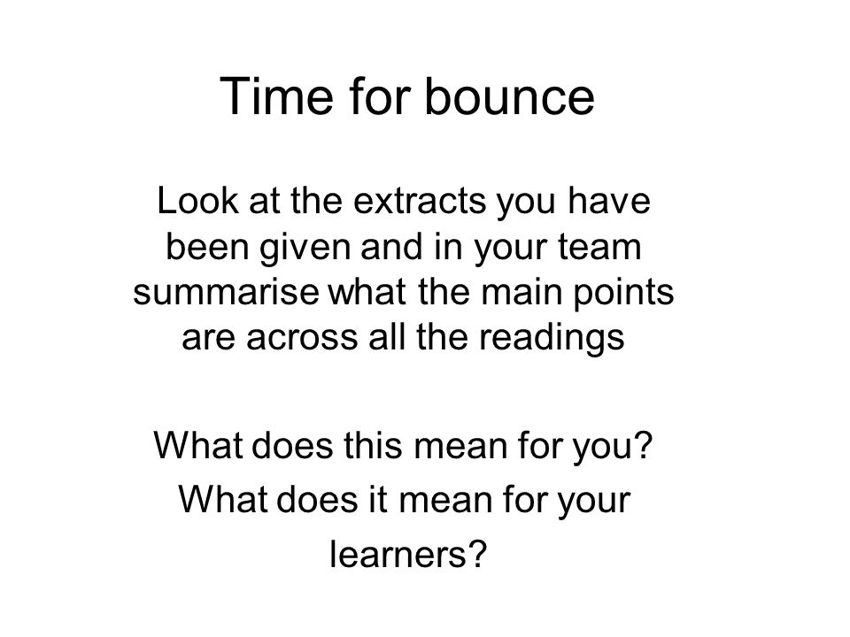 Time for bounce Look at the extracts you have been given and in your team summarise what the main points are across all the readings.