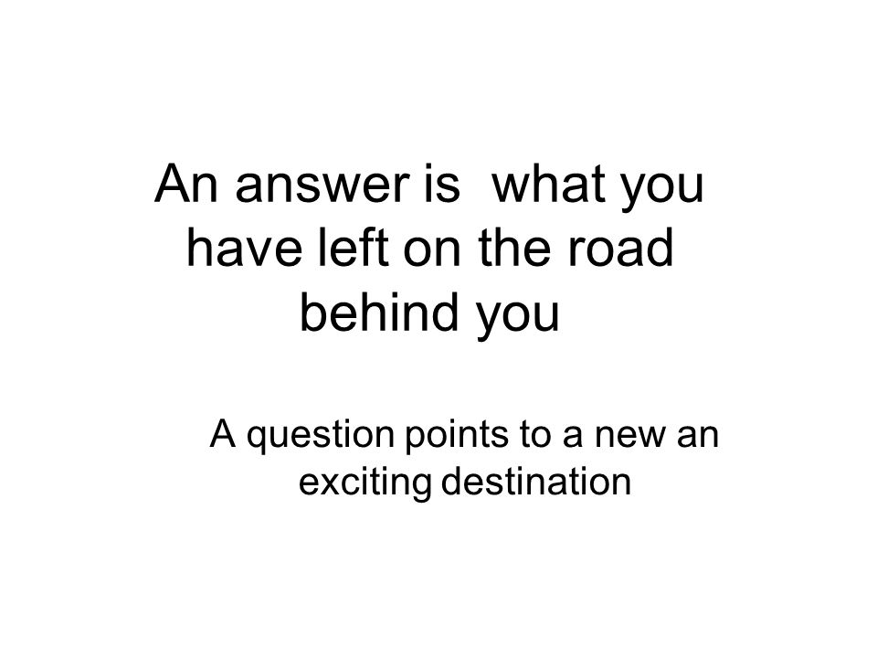 An answer is what you have left on the road behind you