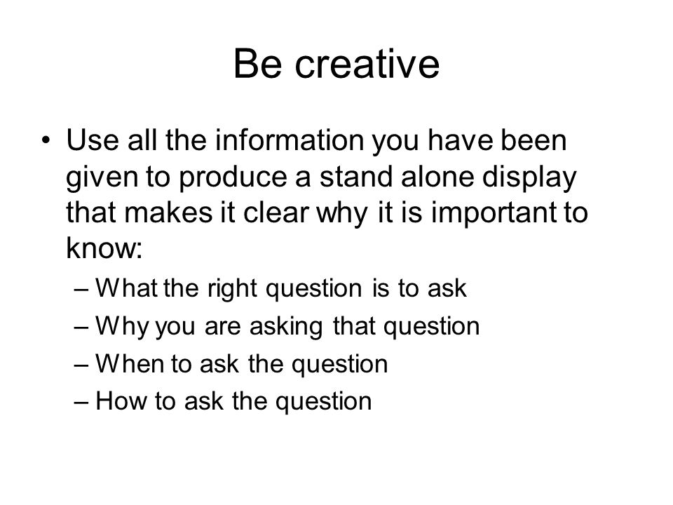 Be creative Use all the information you have been given to produce a stand alone display that makes it clear why it is important to know: