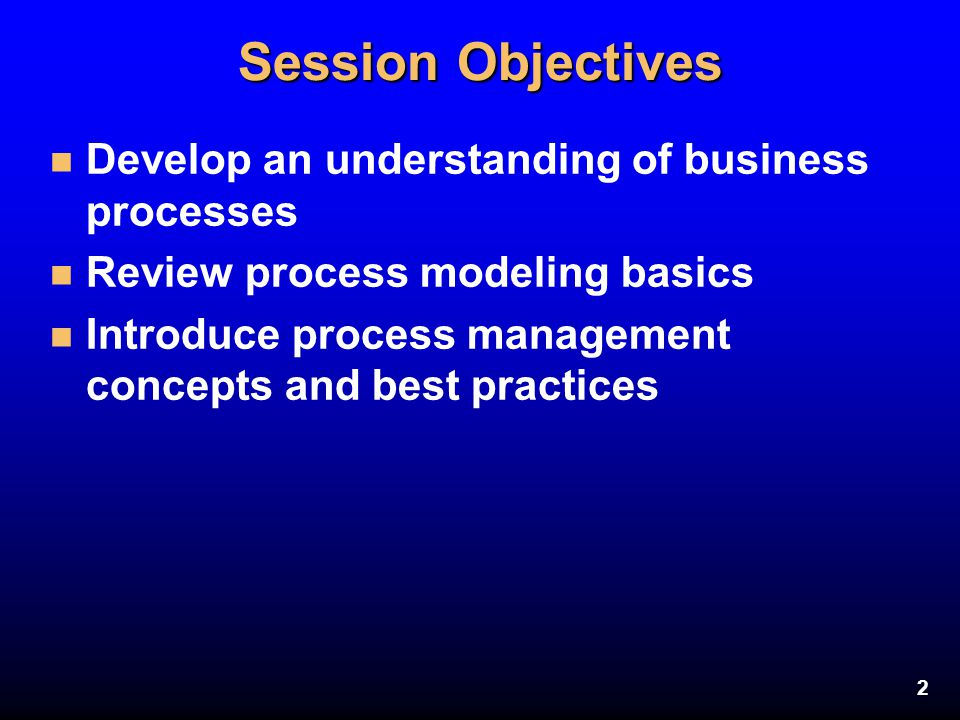 Session Objectives Develop an understanding of business processes