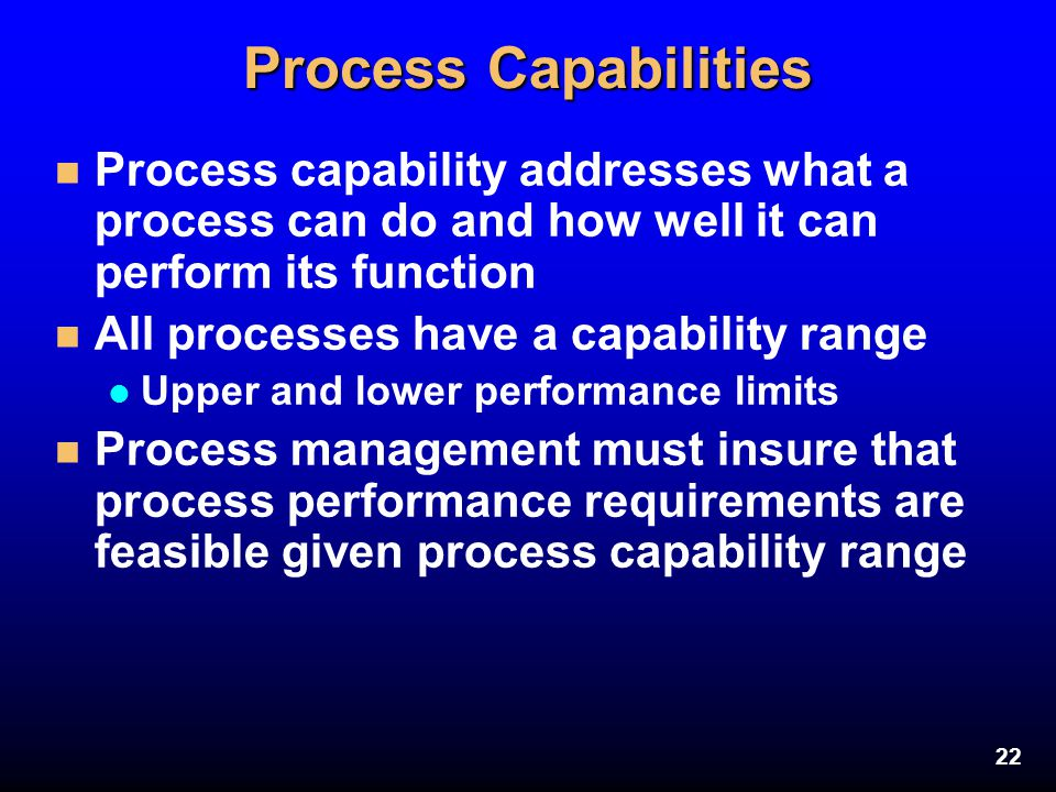 Process Capabilities Process capability addresses what a process can do and how well it can perform its function.