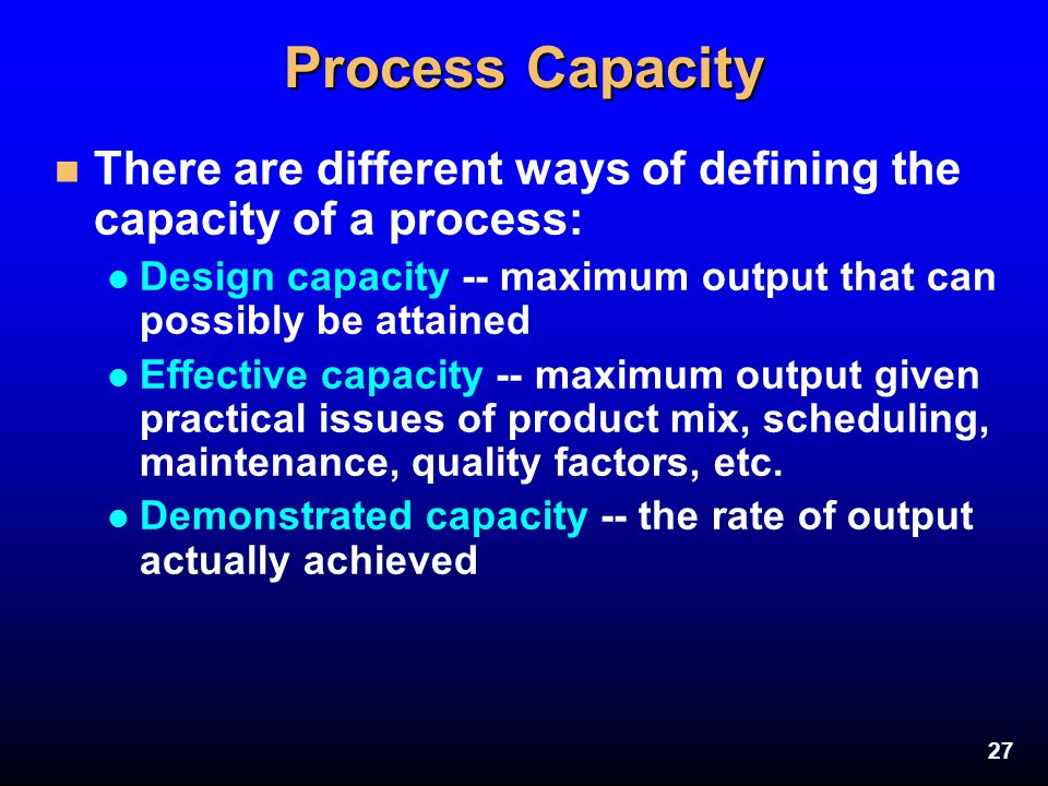 Process Capacity There are different ways of defining the capacity of a process: Design capacity -- maximum output that can possibly be attained.