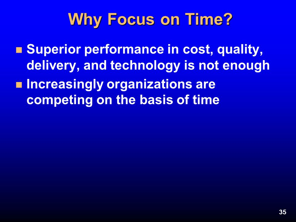Why Focus on Time Superior performance in cost, quality, delivery, and technology is not enough.