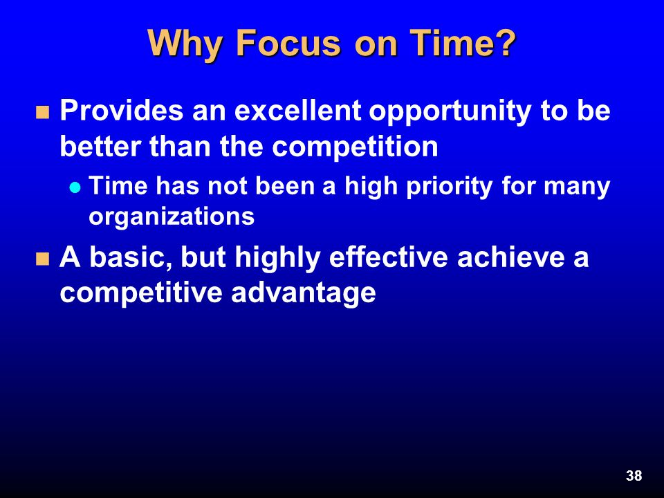 Why Focus on Time Provides an excellent opportunity to be better than the competition. Time has not been a high priority for many organizations.