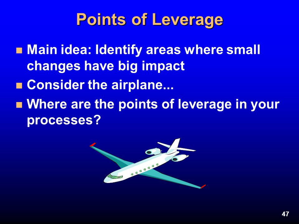 Points of Leverage Main idea: Identify areas where small changes have big impact. Consider the airplane...