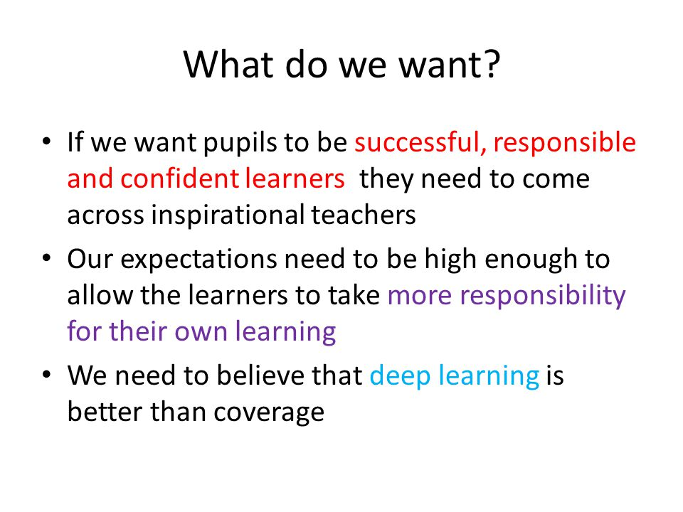 What do we want If we want pupils to be successful, responsible and confident learners they need to come across inspirational teachers.