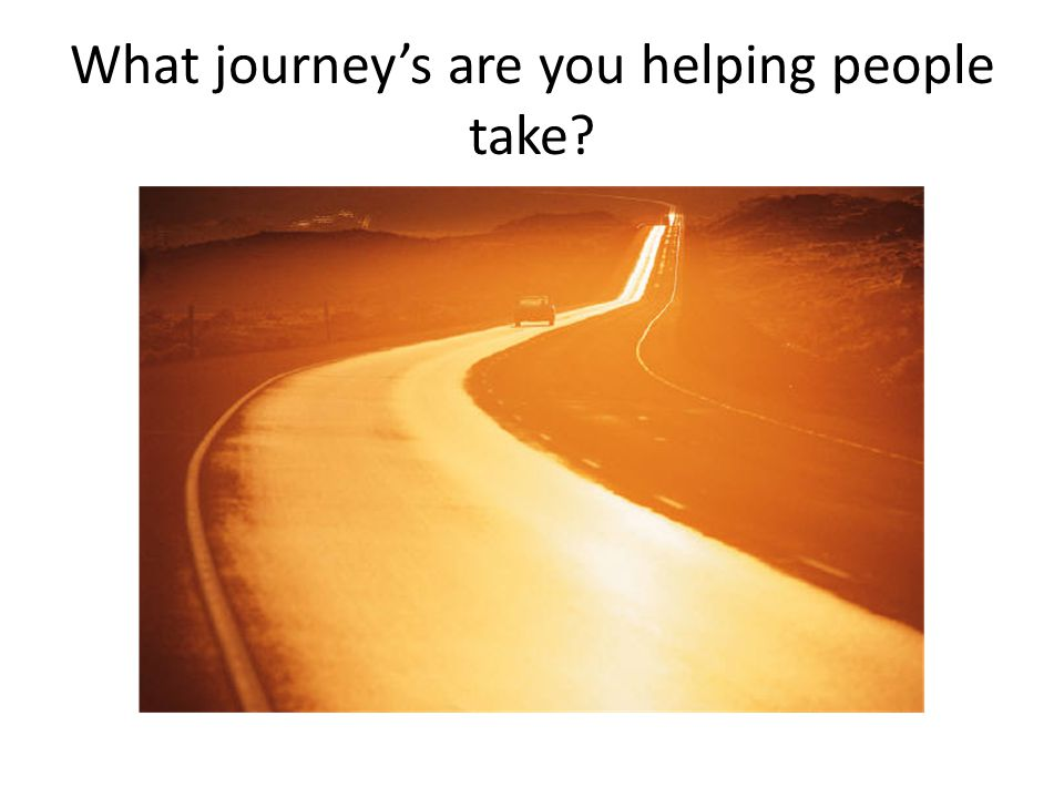 What journey's are you helping people take
