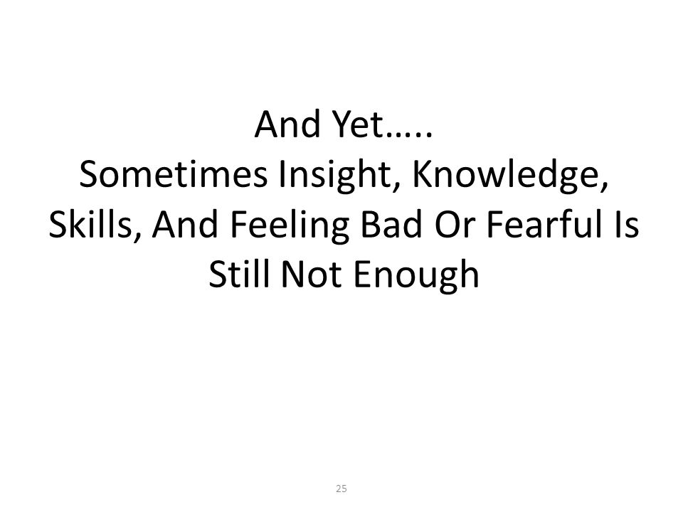 And Yet….. Sometimes Insight, Knowledge, Skills, And Feeling Bad Or Fearful Is Still Not Enough