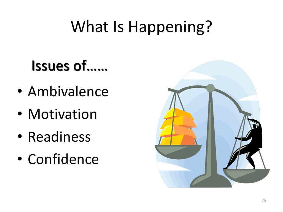 What Is Happening Issues of…… Ambivalence Motivation Readiness