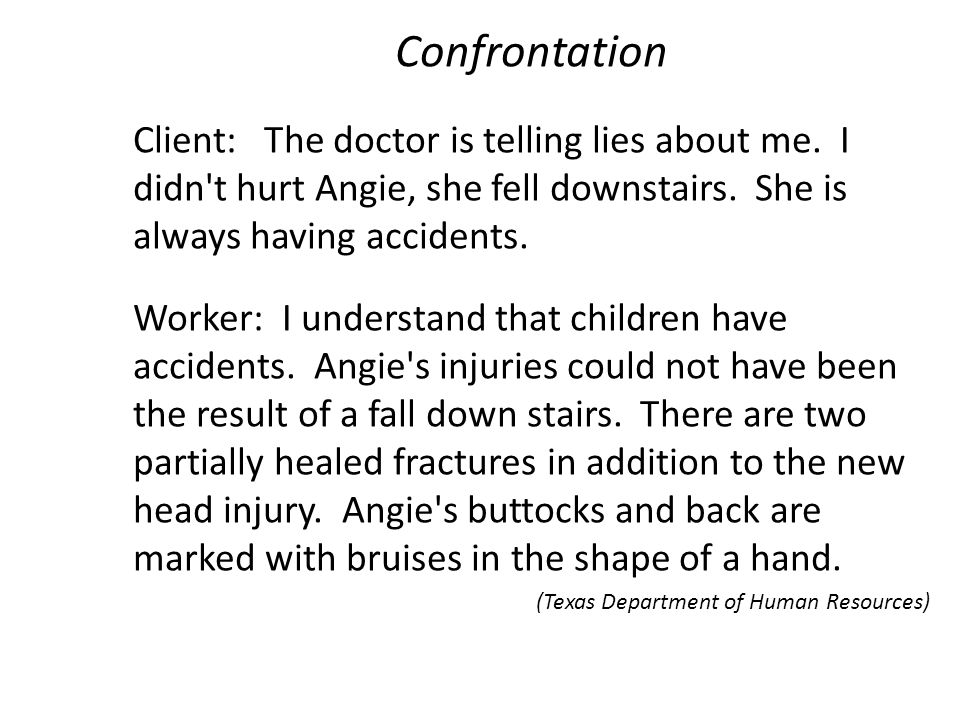Confrontation Client: The doctor is telling lies about me. I didn t hurt Angie, she fell downstairs. She is always having accidents.