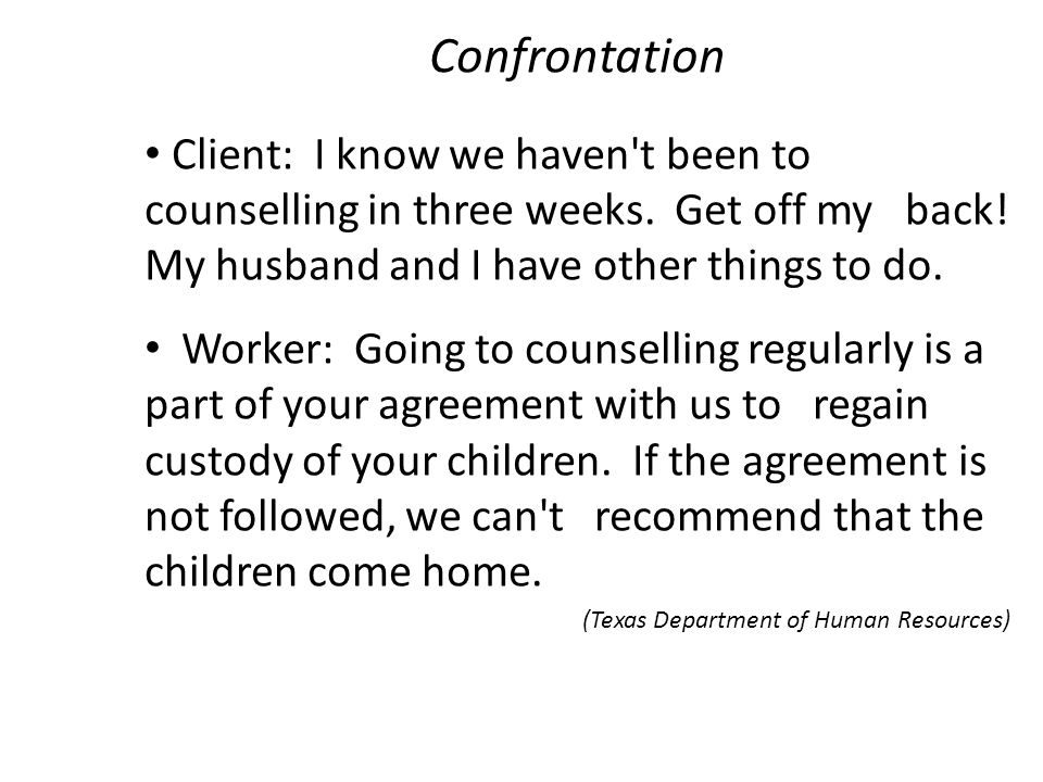 Confrontation Client: I know we haven t been to counselling in three weeks. Get off my back! My husband and I have other things to do.