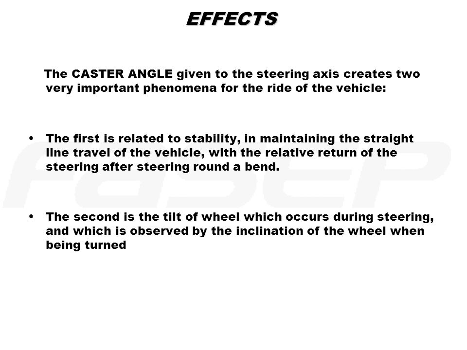EFFECTS The CASTER ANGLE given to the steering axis creates two very important phenomena for the ride of the vehicle: